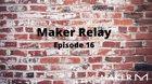 Maker Relay: Episode 16
